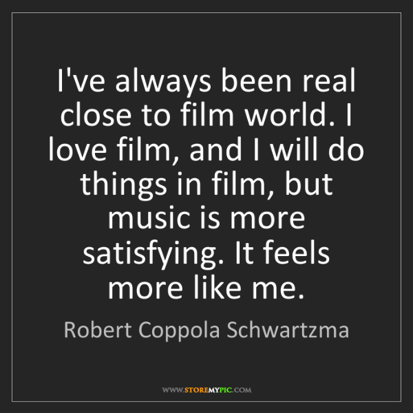 Robert Coppola Schwartzma: I've always been real close to film world. I love film,...