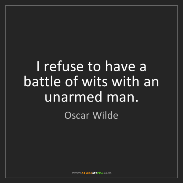 Oscar Wilde: I refuse to have a battle of wits with an unarmed man.