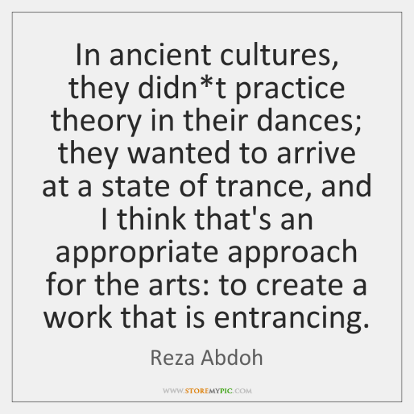In ancient cultures, they didn*t practice theory in their dances; they ...