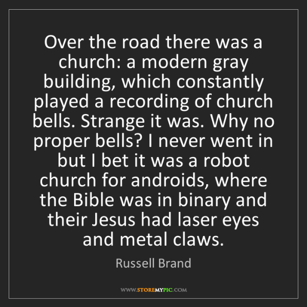 Russell Brand: Over the road there was a church: a modern gray building,...