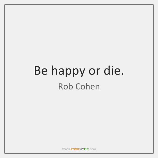 Be happy or die.