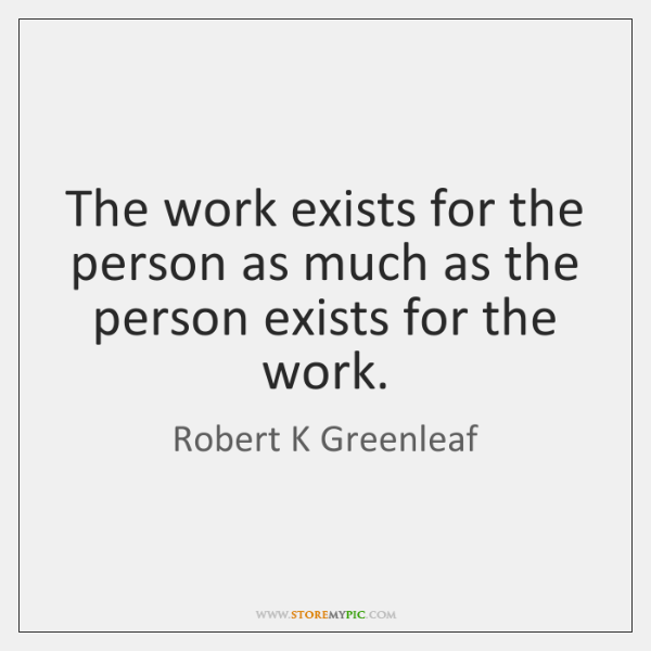The work exists for the person as much as the person exists ...