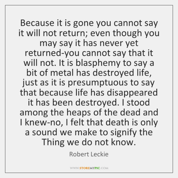 Because it is gone you cannot say it will not return; even ...