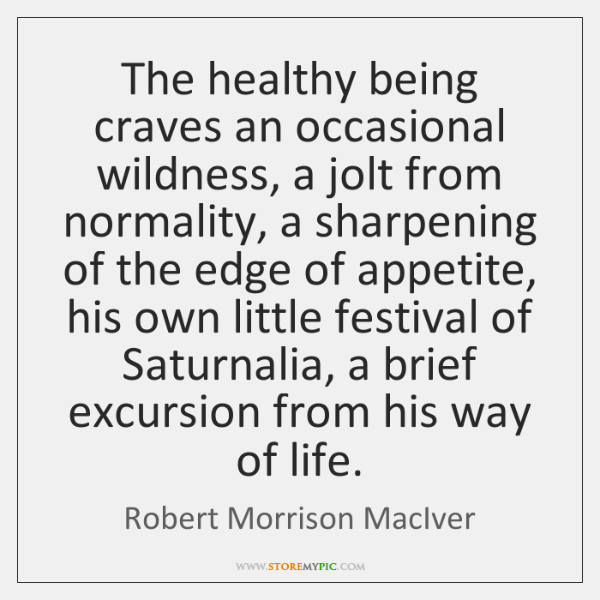 The healthy being craves an occasional wildness, a jolt from normality, a ...