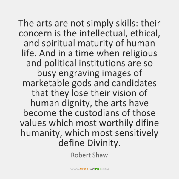 The arts are not simply skills: their concern is the intellectual, ethical, ...