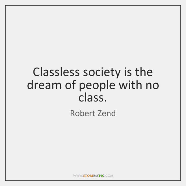 Classless society is the dream of people with no class.