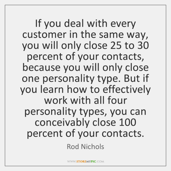 If you deal with every customer in the same way, you will ...