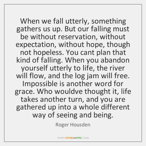 When we fall utterly, something gathers us up. But our falling must ...