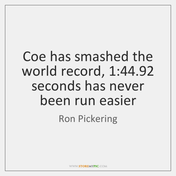 Coe has smashed the world record, 1:44.92 seconds has never been run easier