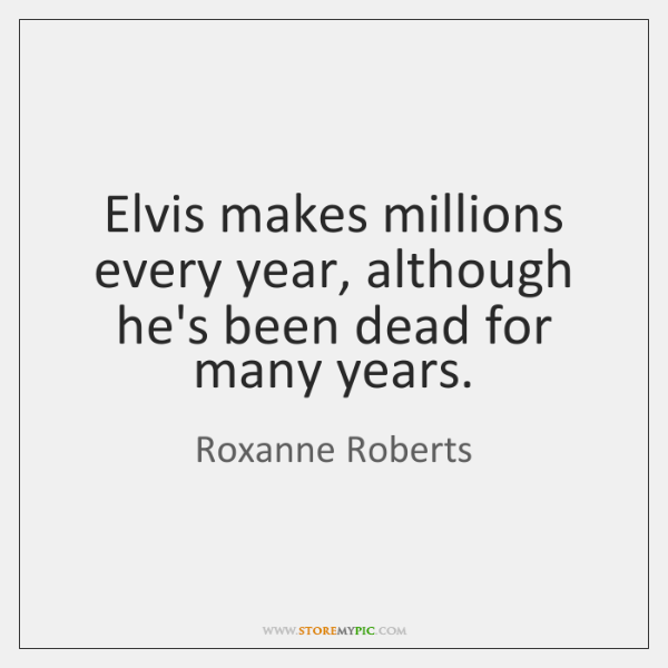 Elvis makes millions every year, although he's been dead for many years.