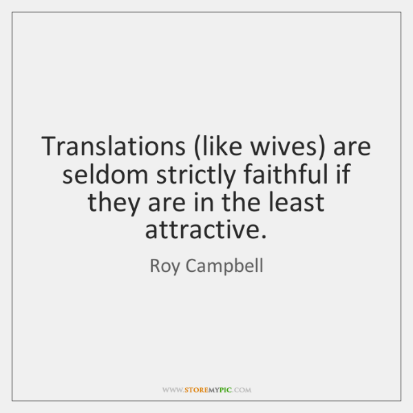 Translations (like wives) are seldom strictly faithful if they are in the ...