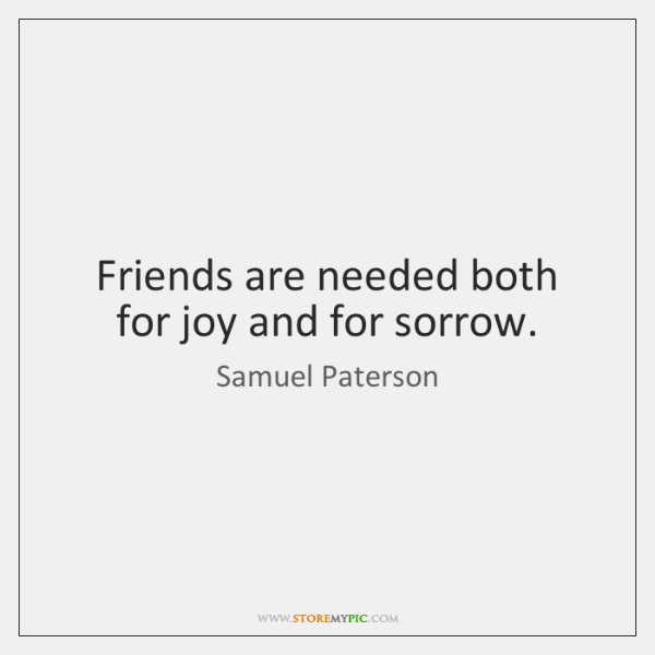 Friends are needed both for joy and for sorrow.