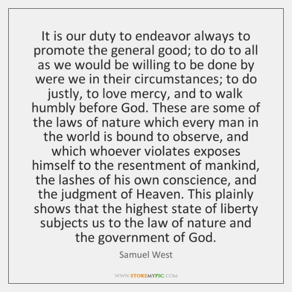 It is our duty to endeavor always to promote the general good; ...