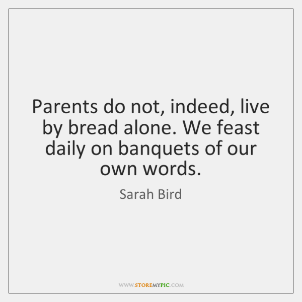 Parents do not, indeed, live by bread alone. We feast daily on ...