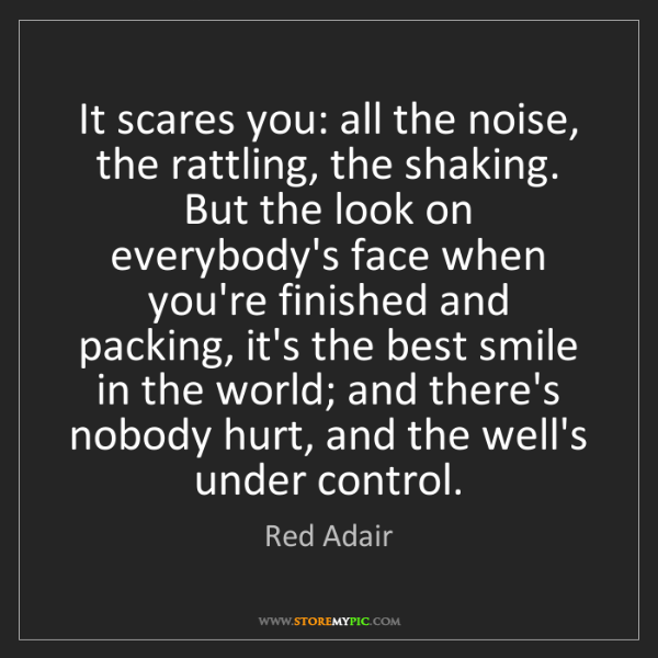 Red Adair: It scares you: all the noise, the rattling, the shaking....