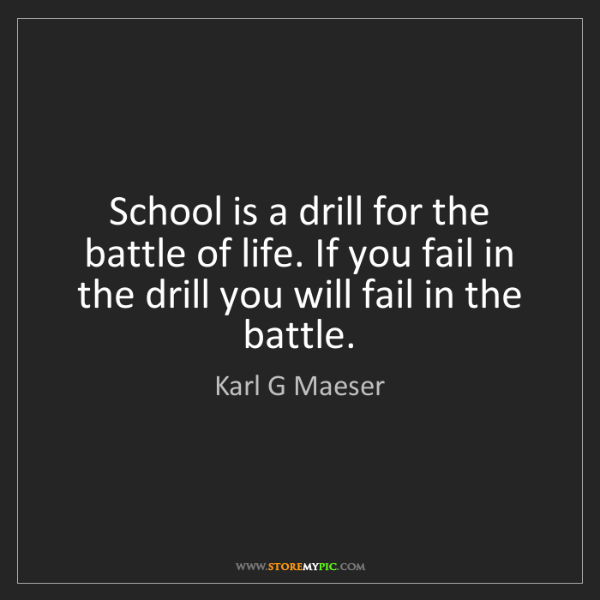 Karl G Maeser: School is a drill for the battle of life. If you fail...