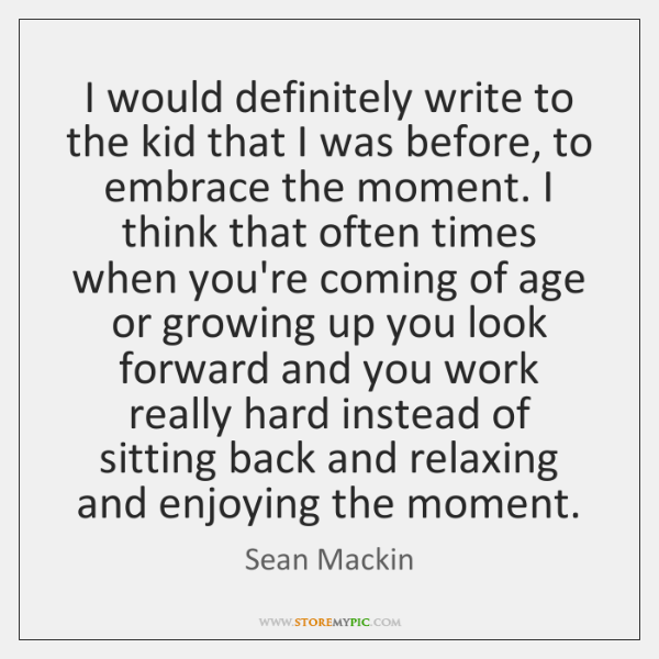 I would definitely write to the kid that I was before, to ...