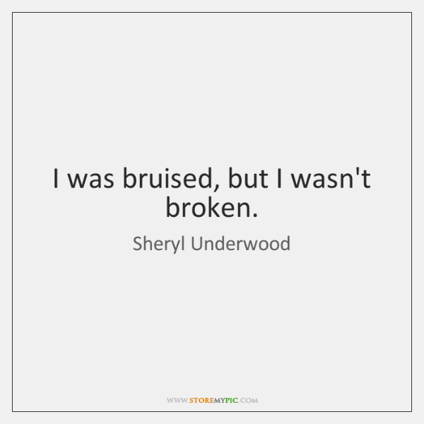 I was bruised, but I wasn't broken.
