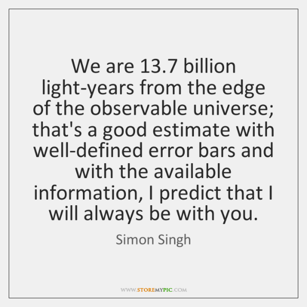 We are 13.7 billion light-years from the edge of the observable universe; that's ...
