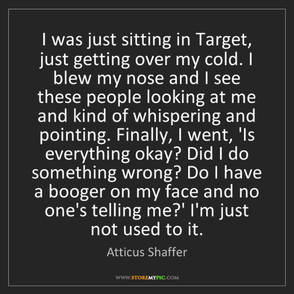 Atticus Shaffer: I was just sitting in Target, just getting over my cold....
