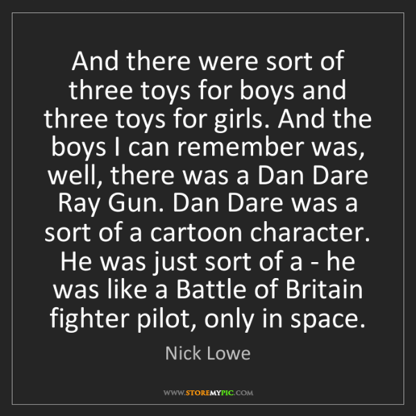 Nick Lowe: And there were sort of three toys for boys and three...