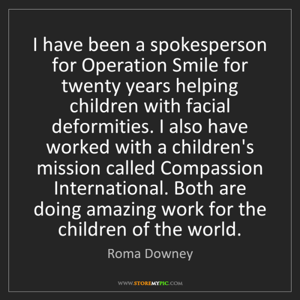 Roma Downey: I have been a spokesperson for Operation Smile for twenty...