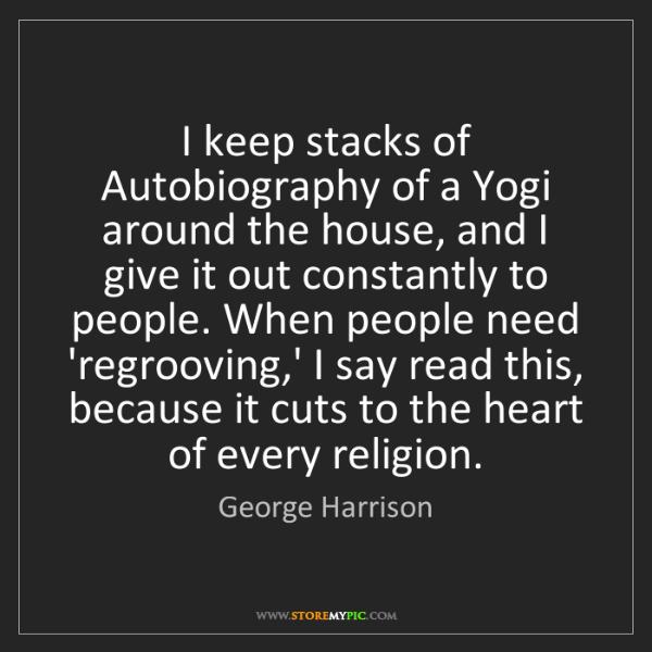 George Harrison: I keep stacks of Autobiography of a Yogi around the house,...