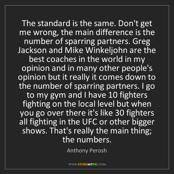 Anthony Perosh: The standard is the same. Don't get me wrong, the main...