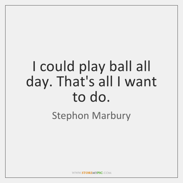 I could play ball all day. That's all I want to do.