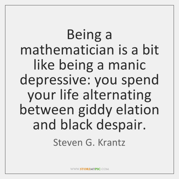 Being a mathematician is a bit like being a manic depressive: you ...