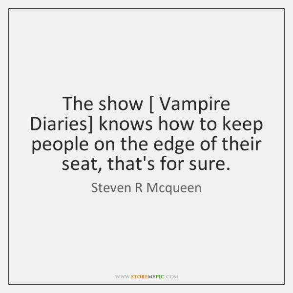 The show [ Vampire Diaries] knows how to keep people on the edge ...