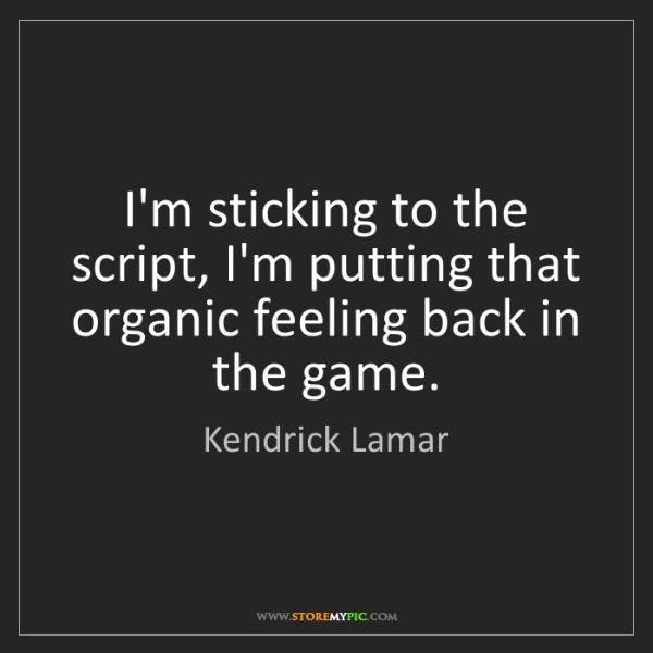 Kendrick Lamar: I'm sticking to the script, I'm putting that organic...