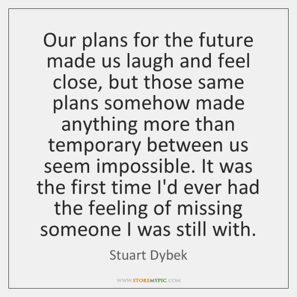 Our plans for the future made us laugh and feel close, but ...