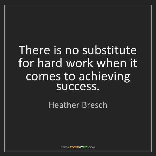 Heather Bresch: There is no substitute for hard work when it comes to...