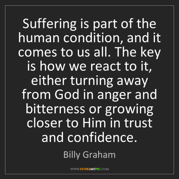 Billy Graham: Suffering is part of the human condition, and it comes...