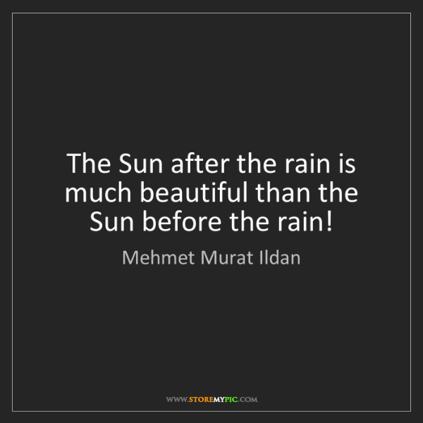 Mehmet Murat Ildan: The Sun after the rain is much beautiful than the Sun...