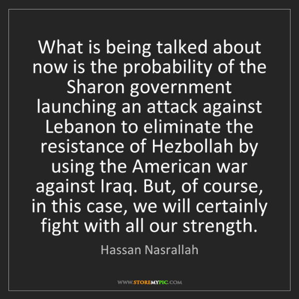Hassan Nasrallah: What is being talked about now is the probability of...