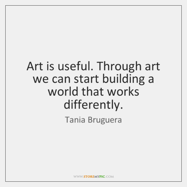 Art is useful. Through art we can start building a world that ...