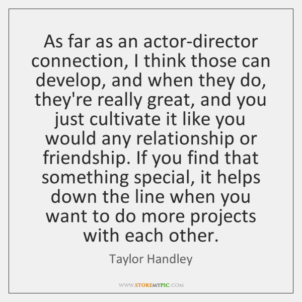 As far as an actor-director connection, I think those can develop, and ...