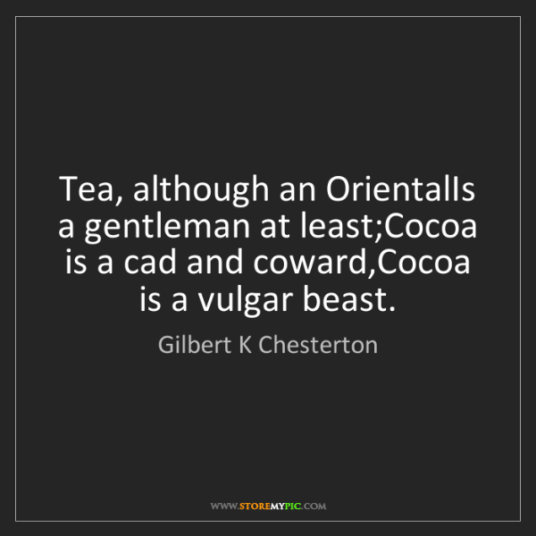 Gilbert K Chesterton: Tea, although an OrientalIs a gentleman at least;Cocoa...