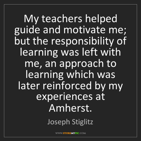 Joseph Stiglitz: My teachers helped guide and motivate me; but the responsibility...