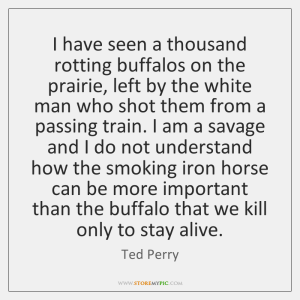 I have seen a thousand rotting buffalos on the prairie, left by ...