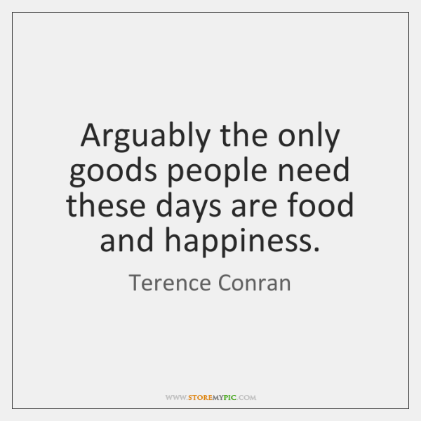 Arguably the only goods people need these days are food and happiness.