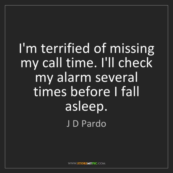 J D Pardo: I'm terrified of missing my call time. I'll check my...