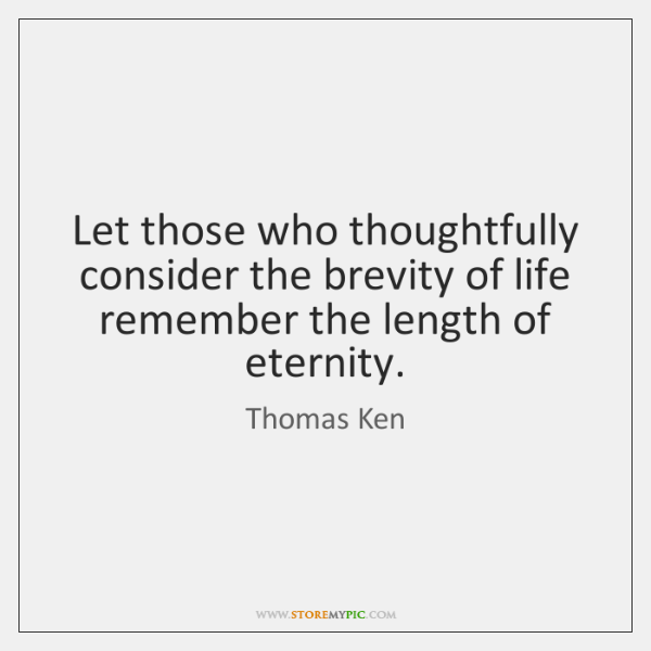 Let those who thoughtfully consider the brevity of life remember the length ...
