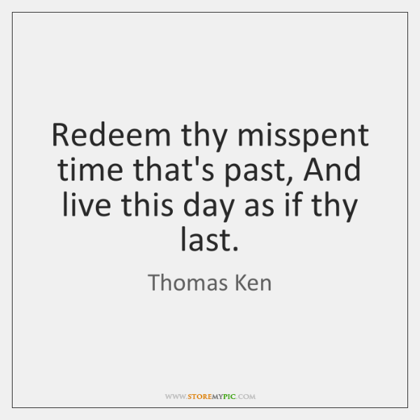 Redeem thy misspent time that's past, And live this day as if ...