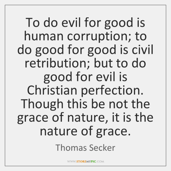To do evil for good is human corruption; to do good for ...