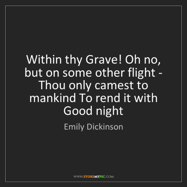 Emily Dickinson: Within thy Grave! Oh no, but on some other flight - Thou...