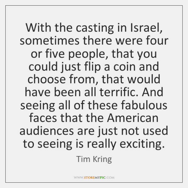 With the casting in Israel, sometimes there were four or five people, ...
