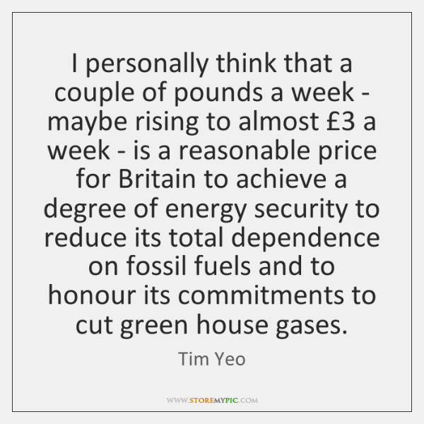 I personally think that a couple of pounds a week - maybe ...